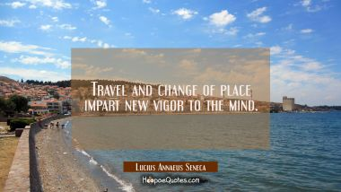 Travel and change of place impart new vigor to the mind.