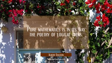 Pure mathematics is in its way the poetry of logical ideas.