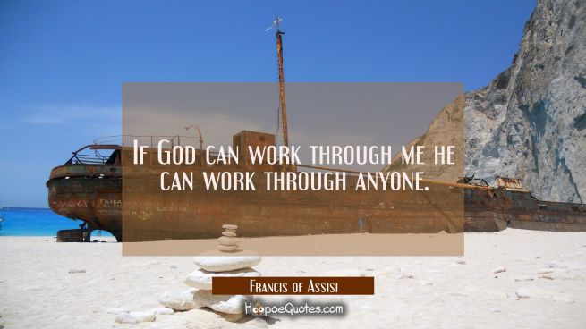 If God can work through me he can work through anyone.