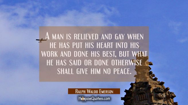 A man is relieved and gay when he has put his heart into his work and done his best, but what he ha
