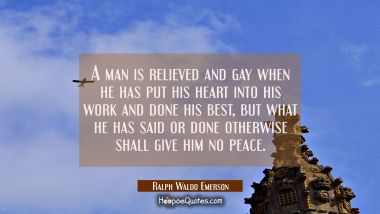 A man is relieved and gay when he has put his heart into his work and done his best, but what he ha Ralph Waldo Emerson Quotes