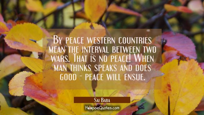 By peace western countries mean the interval between two wars. That is no peace! When man thinks sp