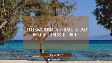 Ecclesiasticism in science is only unfaithfulness to truth. Thomas Huxley Quotes
