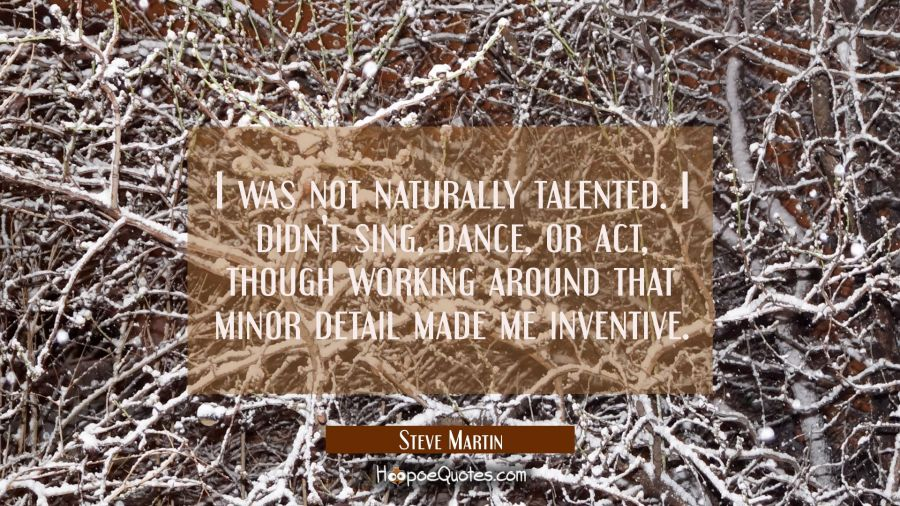 I was not naturally talented. I didn't sing dance or act though working around that minor detail ma Steve Martin Quotes
