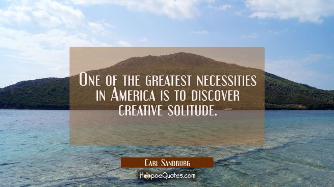 One of the greatest necessities in America is to discover creative solitude.