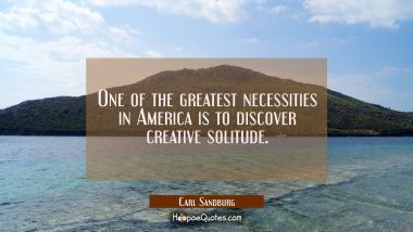 One of the greatest necessities in America is to discover creative solitude. Carl Sandburg Quotes