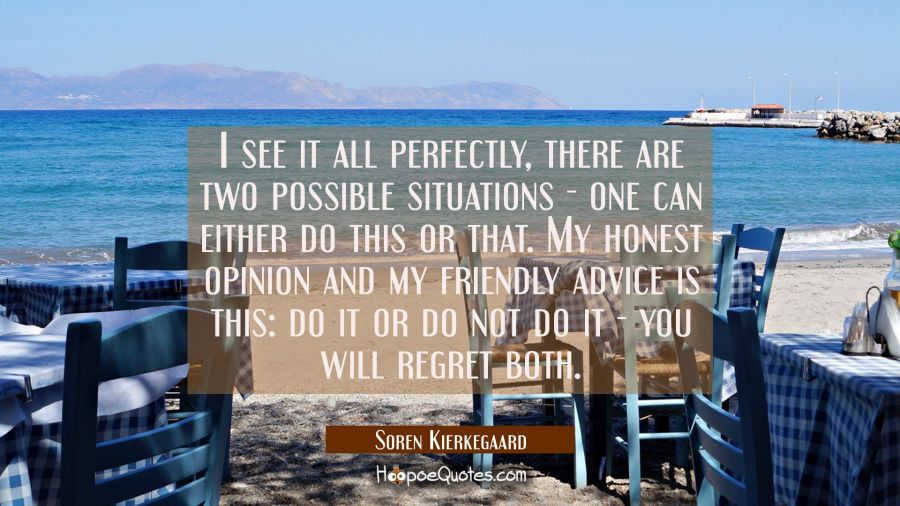 I see it all perfectly, there are two possible situations - one can either do this or that. My hone Soren Kierkegaard Quotes