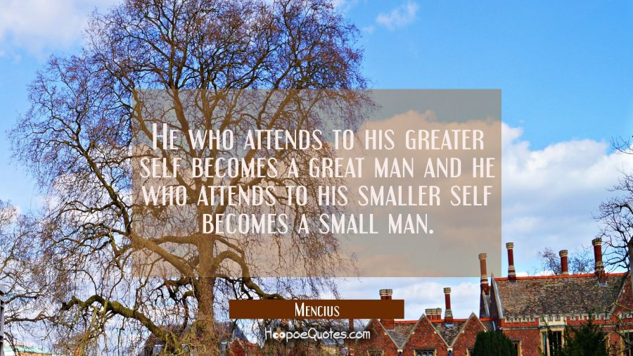 He who attends to his greater self becomes a great man and he who attends to his smaller self becom Mencius Quotes