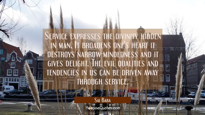 Service expresses the divinity hidden in man. It broadens one's heart it destroys narrow-mindedness