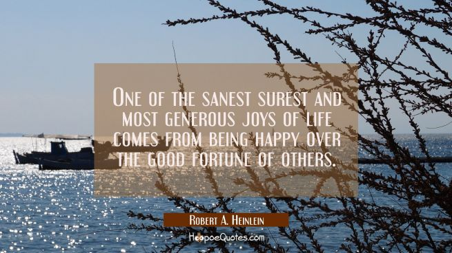 One of the sanest surest and most generous joys of life comes from being happy over the good fortun