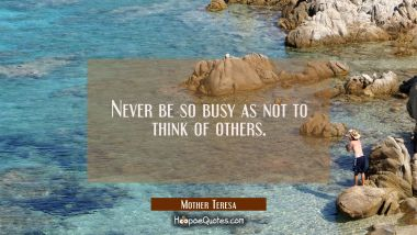 Never be so busy as not to think of others. Mother Teresa Quotes