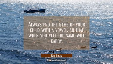 Always end the name of your child with a vowel so that when you yell the name will carry.