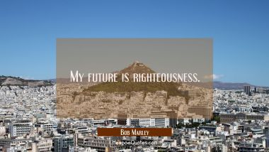 My future is righteousness. Bob Marley Quotes