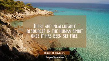 There are incalculable resources in the human spirit once it has been set free.