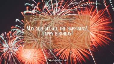 May you get all the happiness! Happy birthday! Birthday Quotes