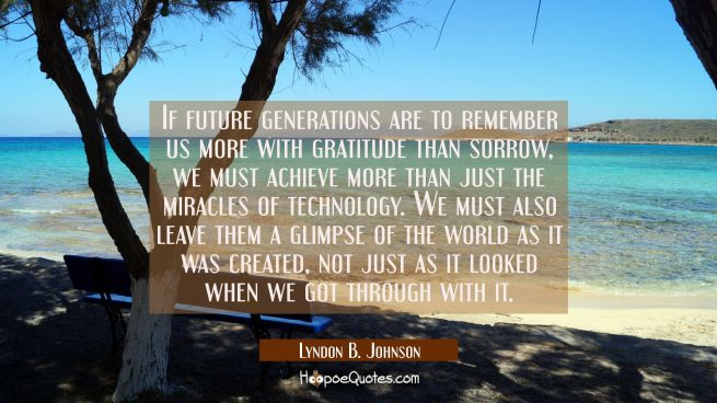If future generations are to remember us more with gratitude than sorrow we must achieve more than