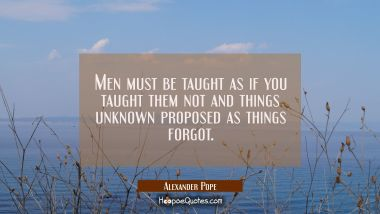 Men must be taught as if you taught them not and things unknown proposed as things forgot.