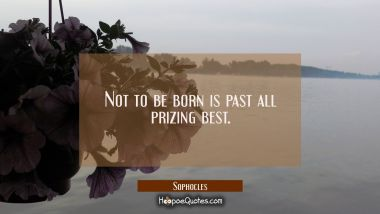 Not to be born is past all prizing best.