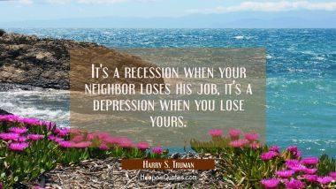 It's a recession when your neighbor loses his job, it's a depression when you lose yours. Harry S. Truman Quotes