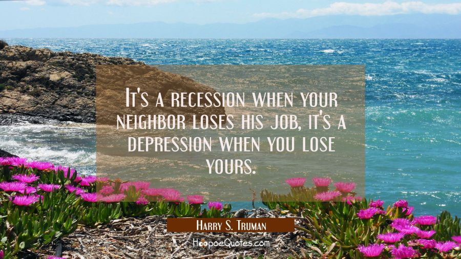 Funny political quotes - It's a recession when your neighbor loses his job, it's a depression when you lose yours. - Harry S. Truman