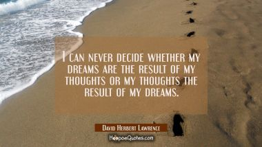 I can never decide whether my dreams are the result of my thoughts or my thoughts the result of my