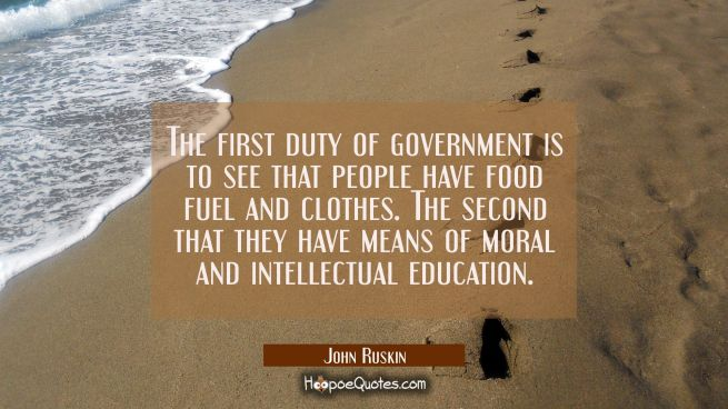 The first duty of government is to see that people have food fuel and clothes. The second that they