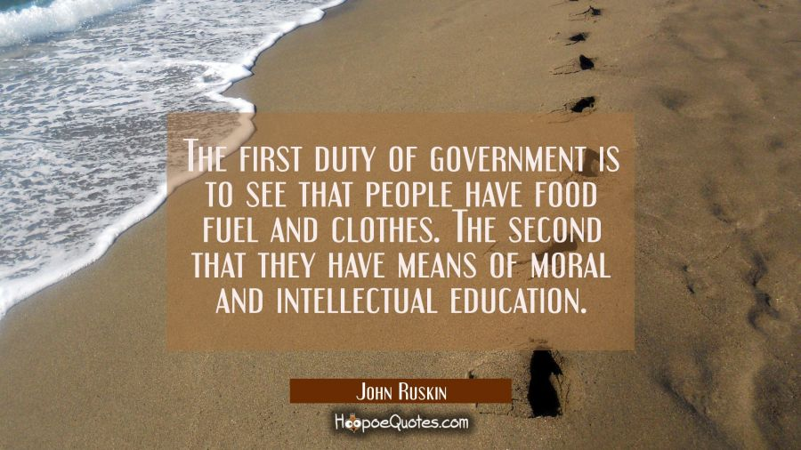 The first duty of government is to see that people have food fuel and clothes. The second that they John Ruskin Quotes