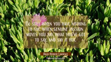 Be still when you have nothing to say, when genuine passion moves you say what you've got to say an