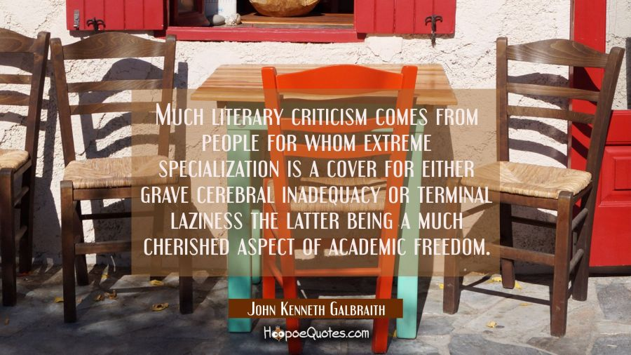 Much literary criticism comes from people for whom extreme specialization is a cover for either gra John Kenneth Galbraith Quotes