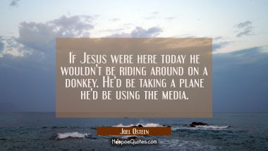 If Jesus were here today he wouldn't be riding around on a donkey. He'd be taking a plane he'd be u