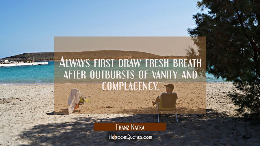 Always first draw fresh breath after outbursts of vanity and complacency. Franz Kafka Quotes