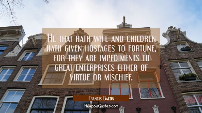 He that hath wife and children hath given hostages to fortune, for they are impediments to great en