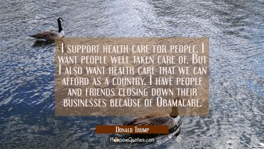 I support health care for people. I want people well taken care of. But I also want health care tha