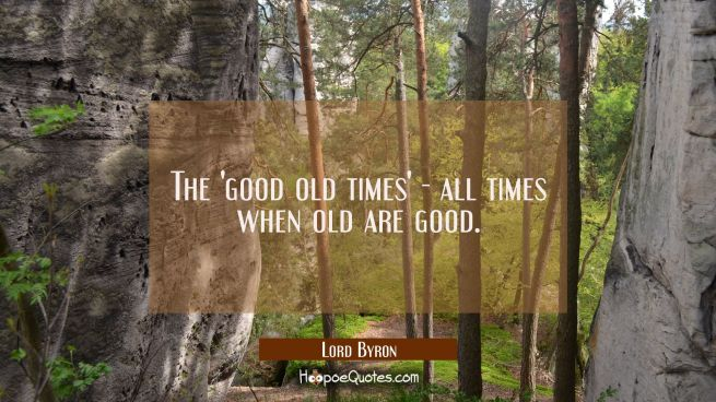 The 'good old times' - all times when old are good.