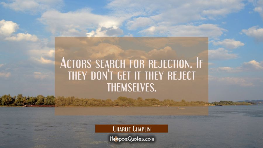 Actors search for rejection. If they don't get it they reject themselves. Charlie Chaplin Quotes