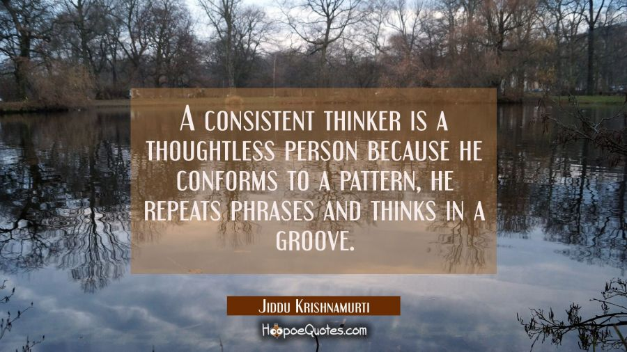 A consistent thinker is a thoughtless person because he conforms to a pattern, he repeats phrases a Jiddu Krishnamurti Quotes