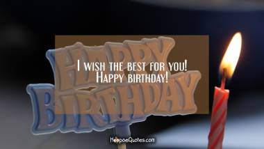 I wish the best for you! Happy birthday! Quotes