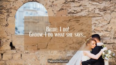 Bride: I do! Groom: I do what she says... Wedding Quotes