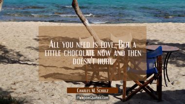 All you need is love. But a little chocolate now and then doesn't hurt. Charles M. Schulz Quotes