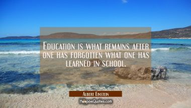 Education is what remains after one has forgotten what one has learned in school. Albert Einstein Quotes