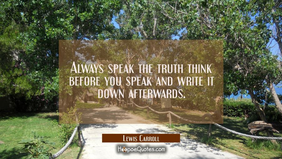 Always speak the truth think before you speak and write it down afterwards. Lewis Carroll Quotes
