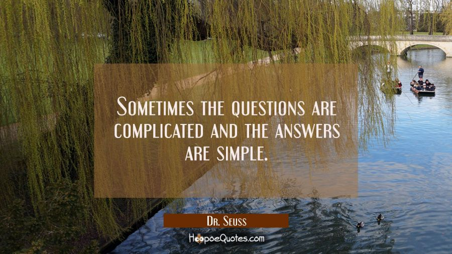 Sometimes the questions are complicated and the answers are simple. Dr. Seuss Quotes