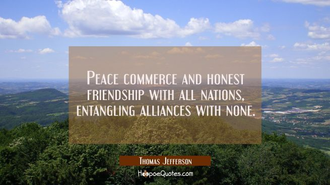 Peace commerce and honest friendship with all nations, entangling alliances with none.