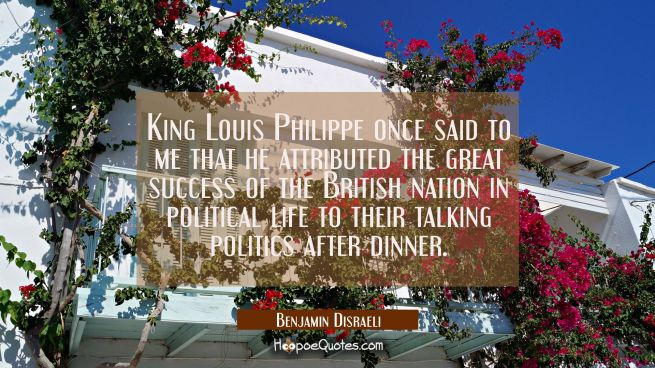 King Louis Philippe once said to me that he attributed the great success of the British nation in p