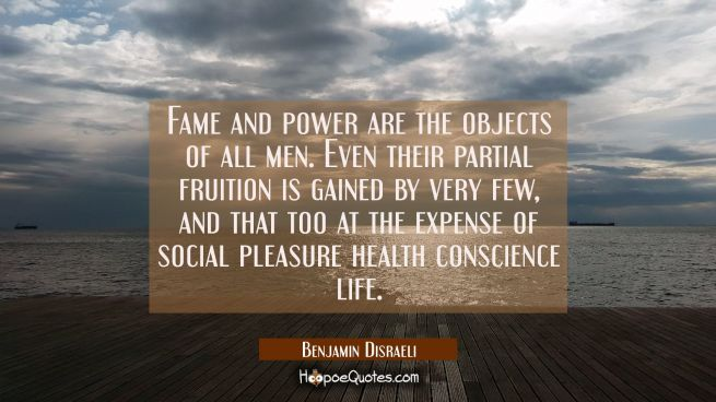 Fame and power are the objects of all men. Even their partial fruition is gained by very few, and t