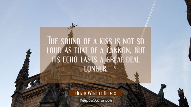 The sound of a kiss is not so loud as that of a cannon but its echo lasts a great deal longer.