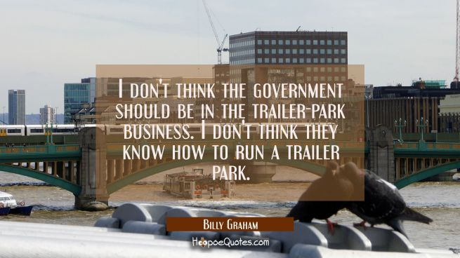 I don't think the government should be in the trailer-park business. I don't think they know how to