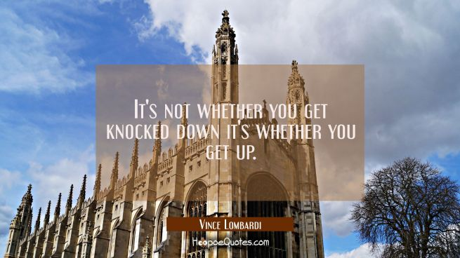 It's not whether you get knocked down it's whether you get up.