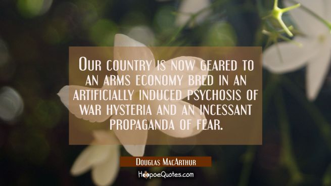 Our country is now geared to an arms economy bred in an artificially induced psychosis of war hyste