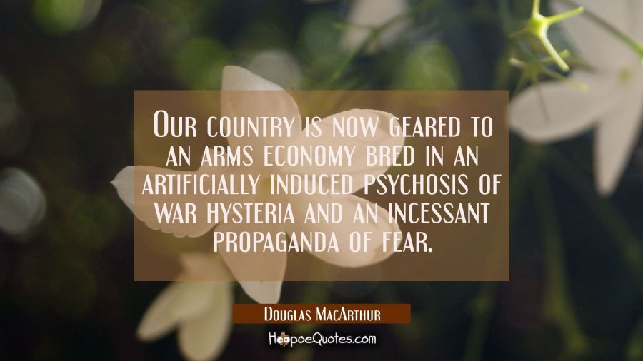 Our country is now geared to an arms economy bred in an artificially induced psychosis of war hyste Douglas MacArthur Quotes